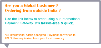 Are you a Global Customer ? Ordering from outside India ?  Use the link below to order using our International  Payment Gateway.  *All international card accepted, Payment converted to  US Dollars equivalent from your local currency.